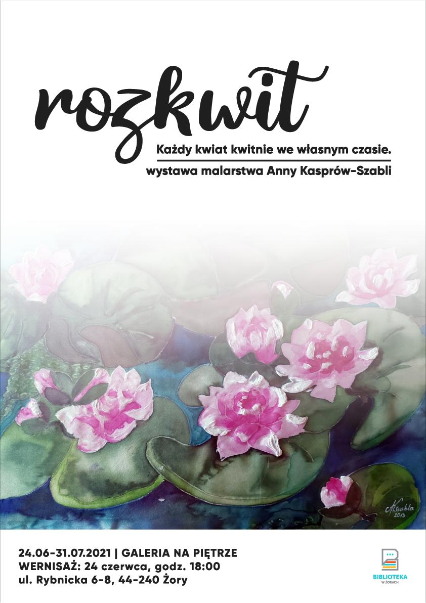 """Plakat wystawy """"Rozkwit - każdy kwiat kwitnie we własnym czasie"""". Wystawa malarstwa Anna Kasprów-Szabli. Motywem graficznym są lilie wodne namalowane na jedwabiu."""