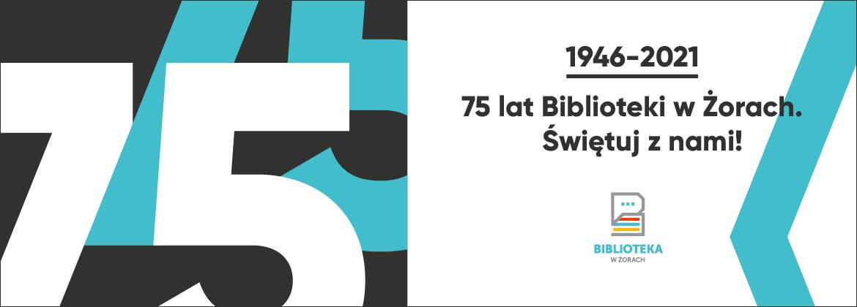"""Grafika z dużą cyfrą 75 i napisem """"1946-2021 75 lat Biblioteki w Żorach. Świętuj z nami!"""". Logo Biblioteka w Żorach."""