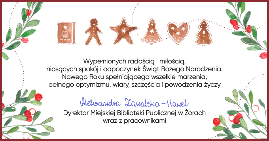 Kartka świąteczna z pierniczkami i jemiołą oraz tekstem: Wypełnionych radością i miłością, niosących spokój i odpoczynek Świąt Bożego Narodzenia. Nowego Roku spełniającego wszystkie marzenia, pełnego optymizmu, wiary, szczęścia i powodzenia życzy Aleksandra Zawalska-Hawel Dyrektor Miejskiej Biblioteki Publicznej w Żorach wraz z pracownikami.